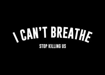 I Can Not Breathe Stop Killing Us svg,I Can Not Breathe Stop Killing Us,I Can Not Breathe Stop Killing Us png,I Can Not Breathe Stop Killing Us design T-Shirt Design for Commercial Use