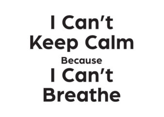 I Can Not Keep Calm Because I Can Not Breathe,I Can Not Keep Calm Because I Can Not Breathe,I Can Not Keep Calm Because I Can Not Breathe png,I Can Not Keep Calm Because I Can Not Breathe design T-Shirt Design for Commercial Use