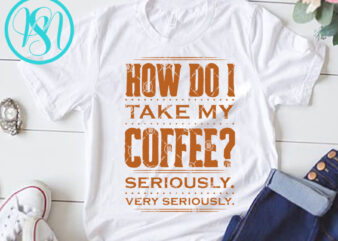How Do I Take My Coffee Seriously Very Seriously SVG, Funny SVG, Quote SVG shirt design png