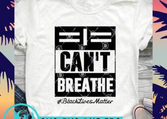 I Can't Breathe Black Lives Matter SVG, Black Lives Matter SVG, George Floyd SVG t shirt design for purchase