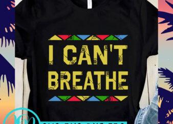 I Can't Breathe Color SVG, George Floyd SVG, Black Lives Matter SVG ready made tshirt design