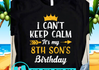 I Can't Keep Calm It's My 8th Son's Birthday SVG, Birthday SVG, Funny SVG, Quote SVG t shirt design to buy