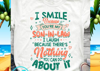 I Smile Because You're My Son-in-law I Laugh Because there's Nothing You Can Do About It SVG, Funny SVG, Quote SVG t shirt design for sale