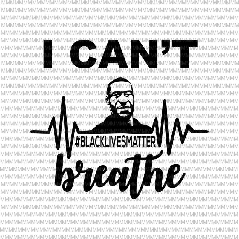 I Can T Breathe Svg Black Lives Matter Svg George Floyd Svg George Floyd Vector George Floyd Design African American Svg Black Lives Matter African American Cutting File Graphic T Shirt Design