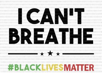 I can't breathe, i can't breathe svg, i can't breathe png, george floyd, george floyd svg, george floyd png, black lives matter svg, black lives matter design, african american svg, african american t shirt design for sale