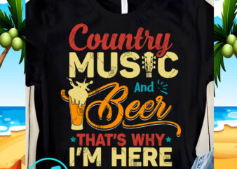 Country Music And Beer That's Why I'm Here SVG, Beer SVG, Summer SVG, Music SVG, Funny SVG