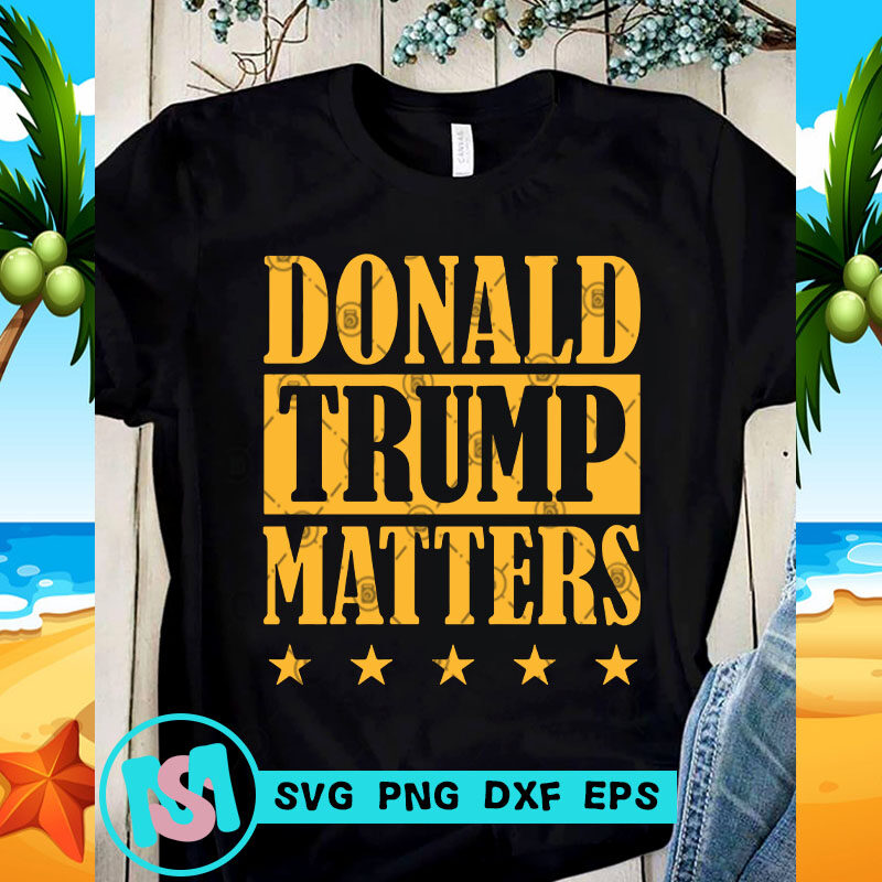 Donald Trump Matters Svg Trump 2020 Svg Funny Svg Quote Svg Buy T Shirt Designs