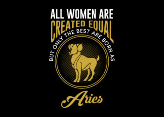 All Women Are Created Equal But Only The Best Are Born As Aries svg, Zodiac, All Women Are Created Equal But Only The Best Are Born As Aries, All Women Are Created Equal But Only The Best Are Born As Aries png, All Women Are Created Equal But Only The Best Are Born As Aries design Ai T-Shirt Design for Commercial Use