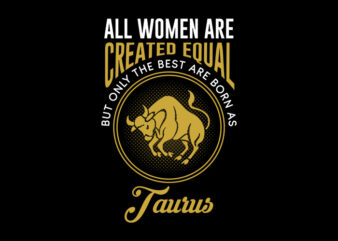 All Women Are Created Equal But Only The Best Are Born As Taurus svg, Zodiac, All Women Are Created Equal But Only The Best Are Born As Taurus, All Women Are Created Equal But Only The Best Are Born As Taurus png, All Women Are Created Equal But Only The Best Are Born As Taurus design Ai T-Shirt Design for Commercial Use