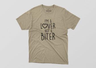 I Am A Lover Not A Biter Tshirt Design