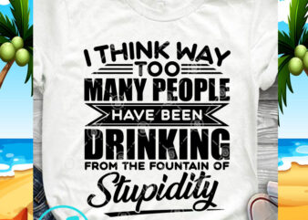 I Think Way Too Many People Have Been Drinking SVG, Funny SVG, Quote SVG