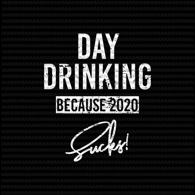 Day Drinking Because 2020 Sucks Svg Png Elections 2020 Design President 2020 Svg Funny Quote Svg Png Dxf Eps Ai Buy T Shirt Designs