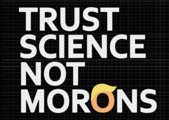 Trust Science Not Morons Anti-Trump Team Fauci 2020, Trust Science Not Morons trump, Trust Science Not Morons svg, Trust Science Not Morons png, Trust Science Not Morons