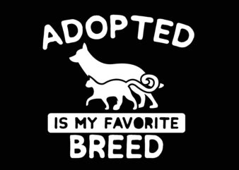Adopted Is mY Favorite Breed Tshirt Design