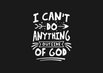 I Can't Do Anything Outside of God. Spiritual and Religion Typography Lettering Quotes