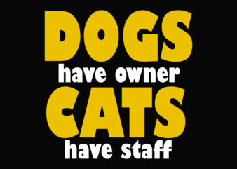 Dogs Have Owner Cat Have Staff