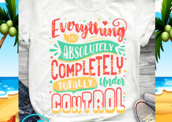 Everything Is Absolutely Completely Totally Under Control SVG, Funny SVG, Quote SVG