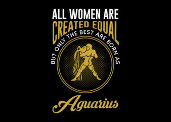 All Women Are Created Equal But Only The Best Are Born As Aguarius svg, Zodiac, All Women Are Created Equal But Only The Best Are Born As Aguarius, All Women Are Created Equal But Only The Best Are Born As Aguarius png, All Women Are Created Equal But Only The Best Are Born As Aguarius design Ai T-Shirt Design for Commercial Use