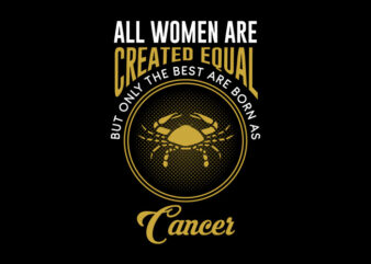 All Women Are Created Equal But Only The Best Are Born As Cancer svg, Zodiac, All Women Are Created Equal But Only The Best Are Born As Cancer, All Women Are Created Equal But Only The Best Are Born As Cancer png, All Women Are Created Equal But Only The Best Are Born As Cancer design Ai T-Shirt Design for Commercial Use