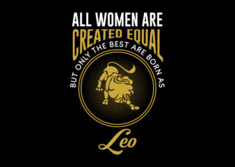 All Women Are Created Equal But Only The Best Are Born As Leo svg, Zodiac, All Women Are Created Equal But Only The Best Are Born As Leo, All Women Are Created Equal But Only The Best Are Born As Leo png, All Women Are Created Equal But Only The Best Are Born As Leo design Ai T-Shirt Design for Commercial Use