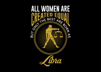 All Women Are Created Equal But Only The Best Are Born As Libra svg, Zodiac, All Women Are Created Equal But Only The Best Are Born As Libra, All Women Are Created Equal But Only The Best Are Born As Libra png, All Women Are Created Equal But Only The Best Are Born As Libra design Ai T-Shirt Design for Commercial Use