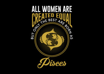 All Women Are Created Equal But Only The Best Are Born As Pisces svg, Zodiac, All Women Are Created Equal But Only The Best Are Born As Pisces, All Women Are Created Equal But Only The Best Are Born As Pisces png, All Women Are Created Equal But Only The Best Are Born As Pisces design Ai T-Shirt Design for Commercial Use