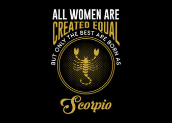 All Women Are Created Equal But Only The Best Are Born As Scorpio svg, Zodiac, All Women Are Created Equal But Only The Best Are Born As Scorpio, All Women Are Created Equal But Only The Best Are Born As Scorpio png, All Women Are Created Equal But Only The Best Are Born As Scorpio design Ai T-Shirt Design for Commercial Use