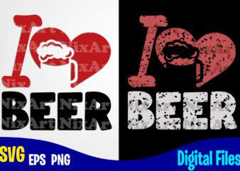 I Love Beer, Beer svg, Drinker, Funny Beer design svg eps, png files for cutting machines and print t shirt designs for sale t-shirt design png