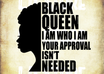 Black Queen I am Who I am Your Approval isn't Needed Svg, Afro woman svg, Powerful svg, Beautiful svg, Black Queen Svg