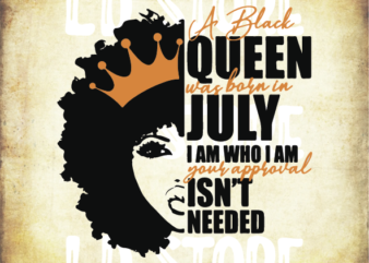 A Black Queen was Born in July I am Who I am Your Approval isn't Needed Svg, Afro woman svg, Powerful svg, Beautiful svg, Black Queen Svg by LDStoreSVG