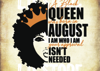 A Black Queen was Born in August I am Who I am Your Approval isn't Needed Svg, Afro woman svg, Powerful svg, Beautiful svg, Black Queen Svg