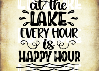 At the Lake Every Hour is Happy Hour Svg, At the Lake, Happy hour svg, Lake SVG, Summer, vacation, Cricut, Silhouette, Svg, Eps, Dxf, Png