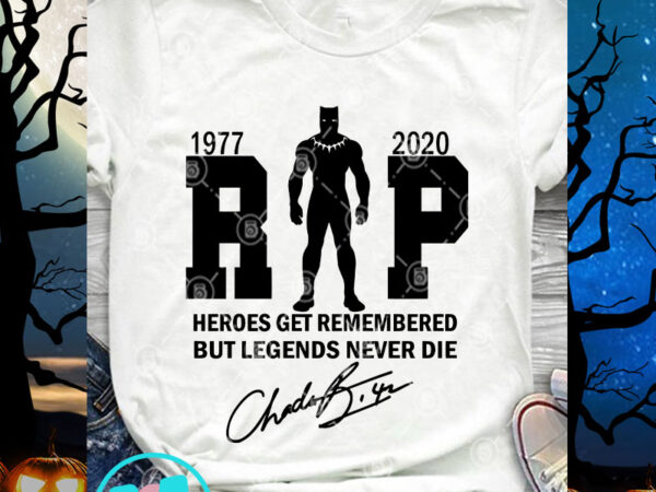 Rip Heroes Get Remembered But Legends Never Die Svg Black Panther Svg Rip Chadwick Boseman Svg Buy T Shirt Designs