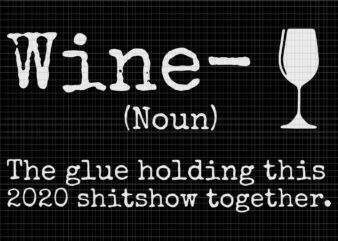 Wine the glues holding this 2020 shitshow together, Wine the glues holding this 2020 shitshow together svg, Wine the glues holding this 2020 shitshow together vector, wine svg, wine vector