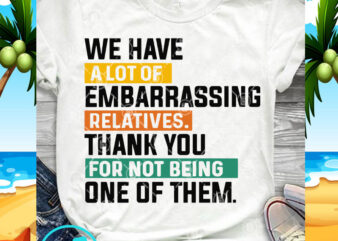 We Have A Lot Of Embarrassing Relatives Thank You SVG, Funny SVG, Quote SVG