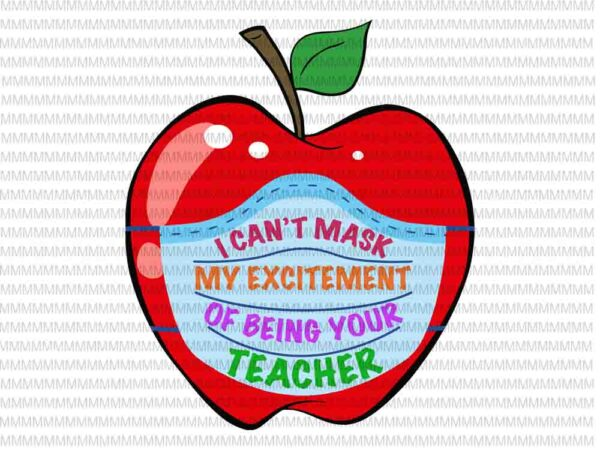 I Can T Mask My Excitement Of Being Your Teacher Svg Funny Teacher Svg Back To School Svg First Day Of School Svg Png Dxf Eps Ai Files Buy T Shirt Designs