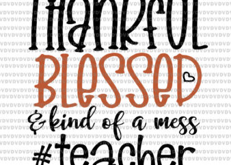 Thankful blessed kind of a mess teacher svg, Thankful blessed kind of a mess teacher, teacher svg, teacher vector, png, eps, dxf file