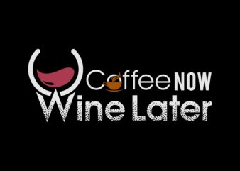 coffee now wine later vector t-shirt design template
