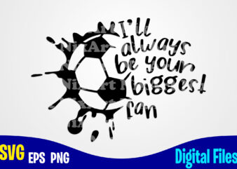 I'll always be your biggest fan, soccer, Sports, Soccer Fan, Soccer mom, soccer Player, Funny Soccer design svg eps, png files for cutting machines and print t shirt designs for sale t-shirt design png