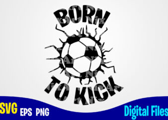 Born To Kick, soccer, Soccer svg, Sports, Soccer Fan, Soccer mom, soccer Player, Funny Soccer design svg eps, png files for cutting machines and print t shirt designs for sale t-shirt design png