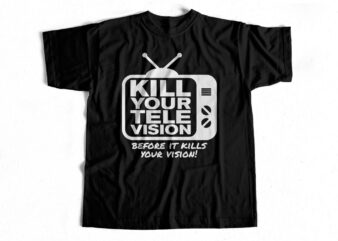 Kill your TeleVISION before it kills your Vision – T shirt design for sale