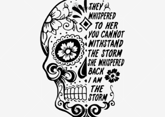 They Whispered To Her You Cannot Withstand The Storm She Whispered Back I Am The Storm Svg, I am the storm Svg, Sugar Skull Svg, Skull Svg, Skull vector, Sugar skull art vector, Skull with flower Svg, Skull Tattoos Svg, Halloween, Day of the dead Svg, Calavera Svg, Mandala Skull, Mexican Skull vector.