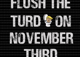 Flush the turd on november third svg, Flush the turd on november third, trump vector, trump svg, funny quote svg, png, eps, dxf file