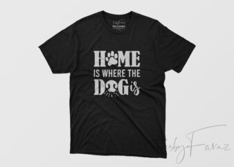 Home is where the dog is , Ready to print t shirt for commercial use
