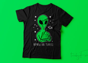 Humans are terrible   Alien Design Print Ready