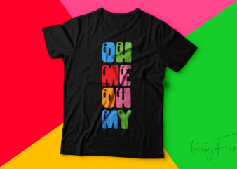 Oh Me Oh My | Simple colorful tshirt design