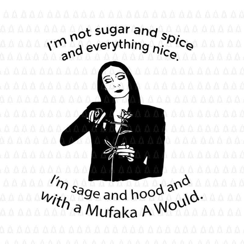 I'm Not Sugar And Spice And Everything Nice I'm Sage, I'm Not Sugar And Spice SVG, I'm Not Sugar And Spice And Everything Nice I'm Sage and hood and with a Mufaka A Would svg