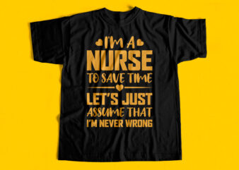 I am a nurse to save time lets just assume that I am never wrong t-shirt design for sale
