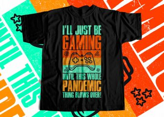 I will Just be Gaming Until this whole Pandemic Thing Blows over – T-Shirt design for sale