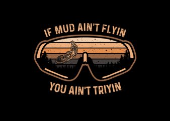 IF MUD AINT FLYING YOU AINT TRYIN